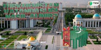 Türkmenistan Vatandaşlığı Nasıl Alınır?