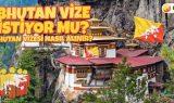 Bhutan Vize İstiyor mu? Bhutan Vizesi Nasıl Alınır?