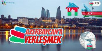 Azerbaycan'a Yerleşmek İstiyorum. Ne Yapmalıyım?